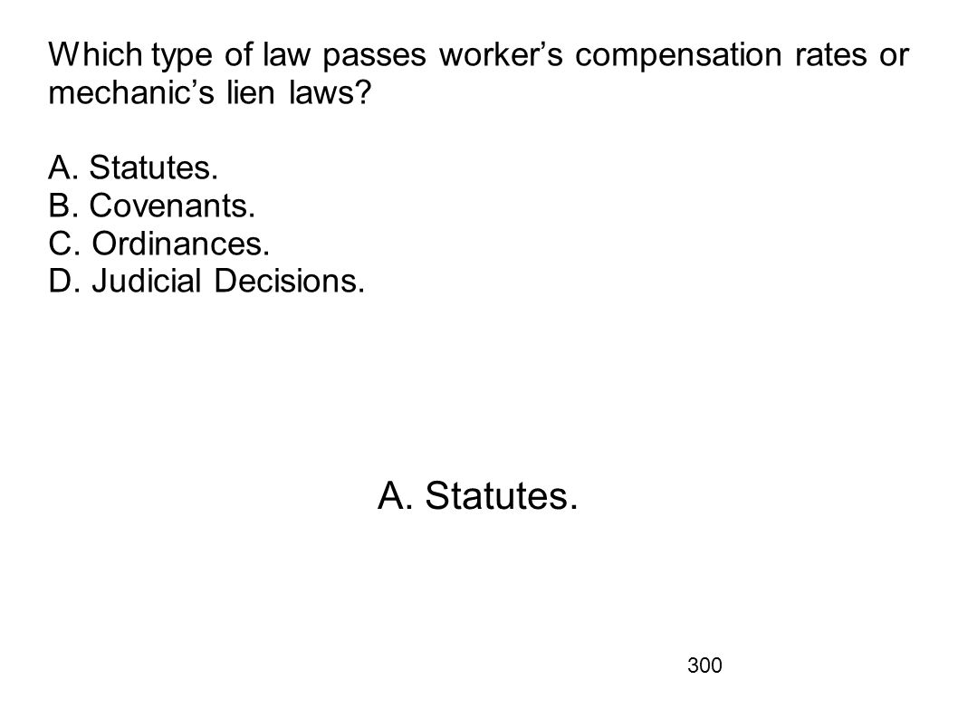 Which type of law passes worker's compensation rates or mechanic's lien laws A. Statutes. B. Covenants. C. Ordinances. D. Judicial Decisions.
