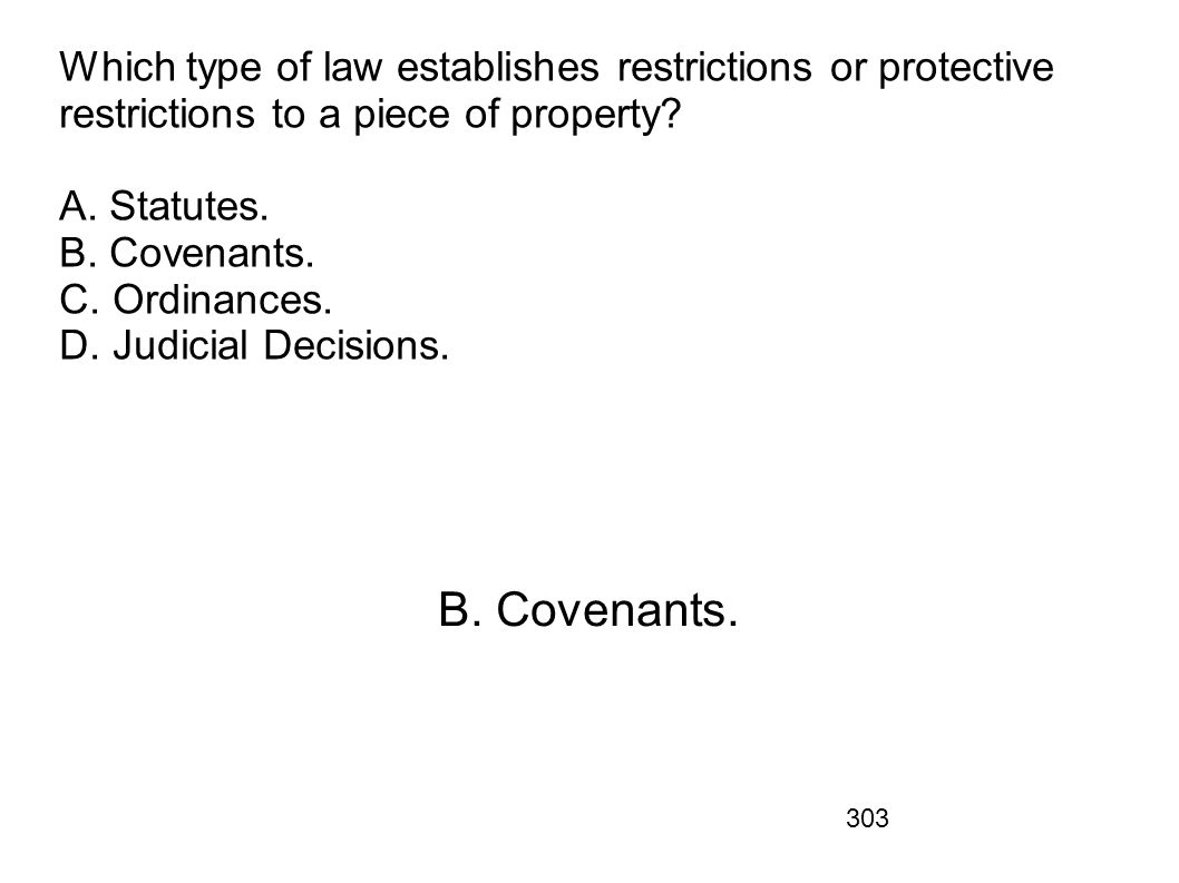 Which type of law establishes restrictions or protective restrictions to a piece of property A. Statutes. B. Covenants. C. Ordinances. D. Judicial Decisions.