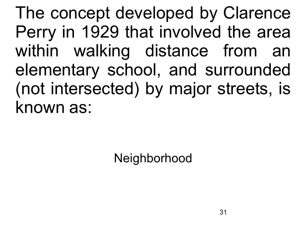 The concept developed by Clarence Perry in 1929 that involved the area within walking distance from an elementary school, and surrounded (not intersected) by major streets, is known as: