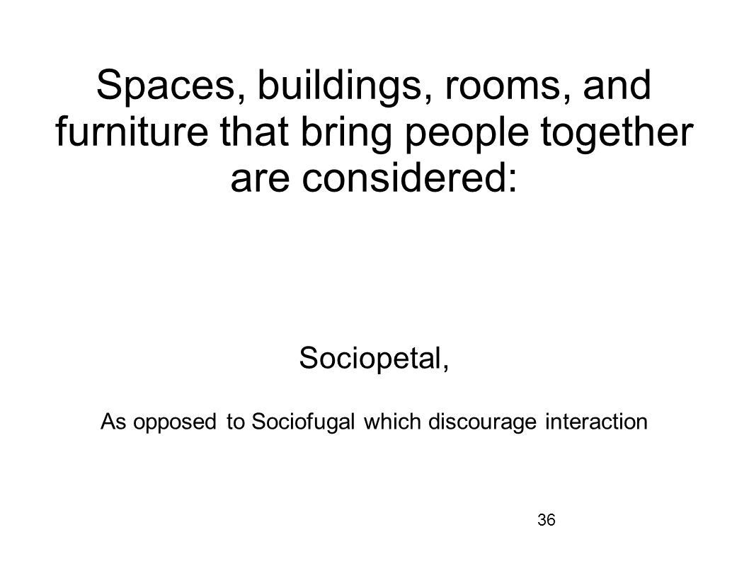 Sociopetal, As opposed to Sociofugal which discourage interaction