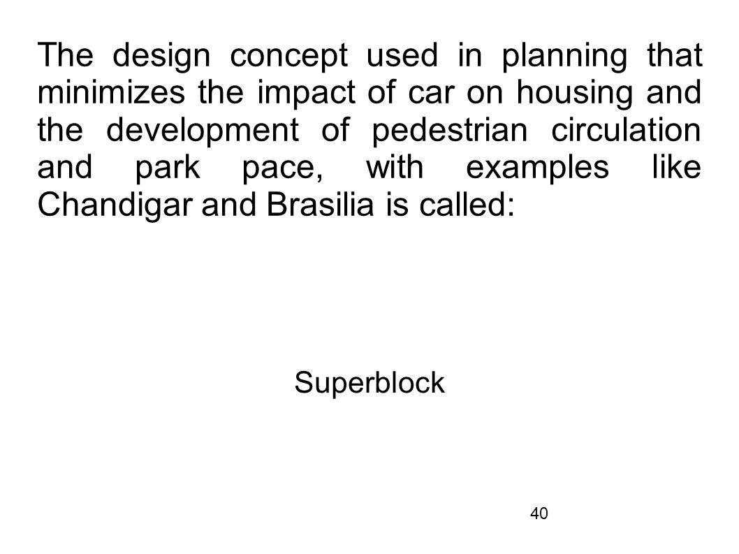 The design concept used in planning that minimizes the impact of car on housing and the development of pedestrian circulation and park pace, with examples like Chandigar and Brasilia is called: