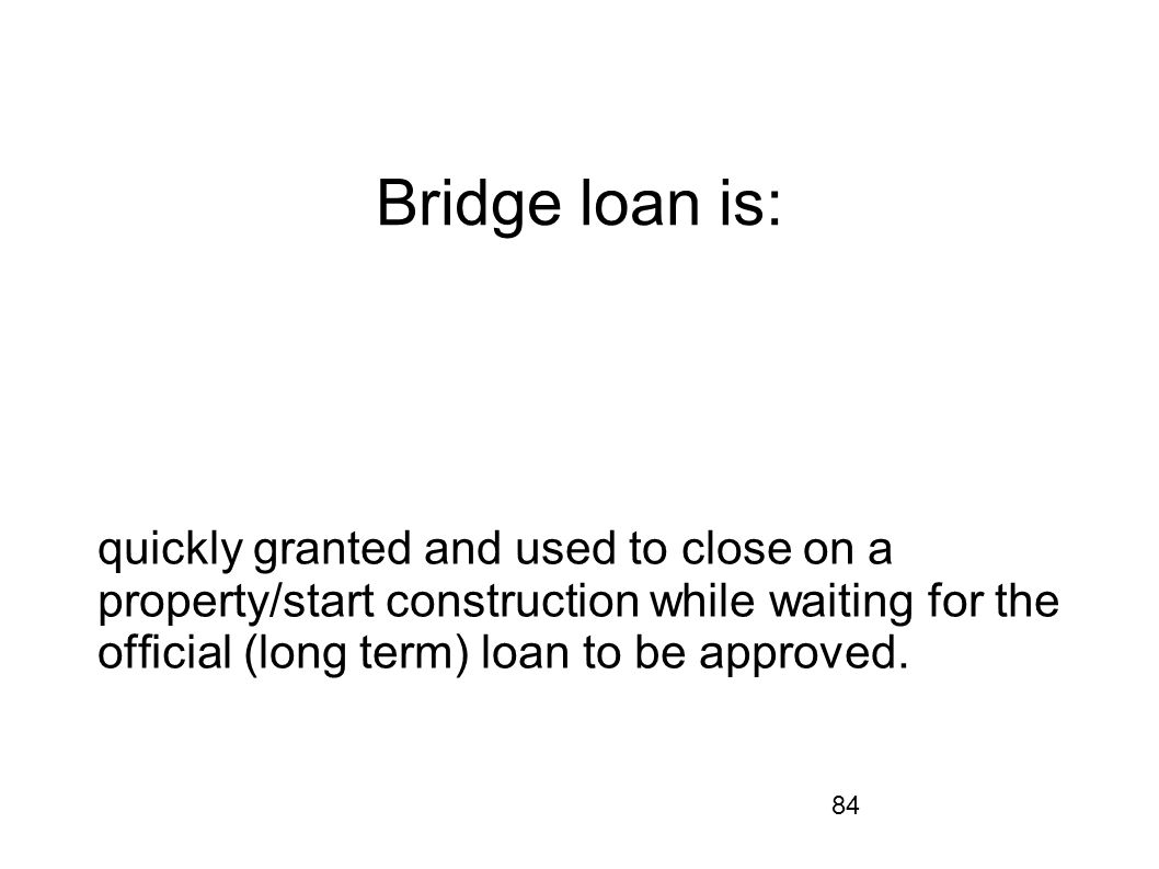 Bridge loan is: quickly granted and used to close on a property/start construction while waiting for the official (long term) loan to be approved.