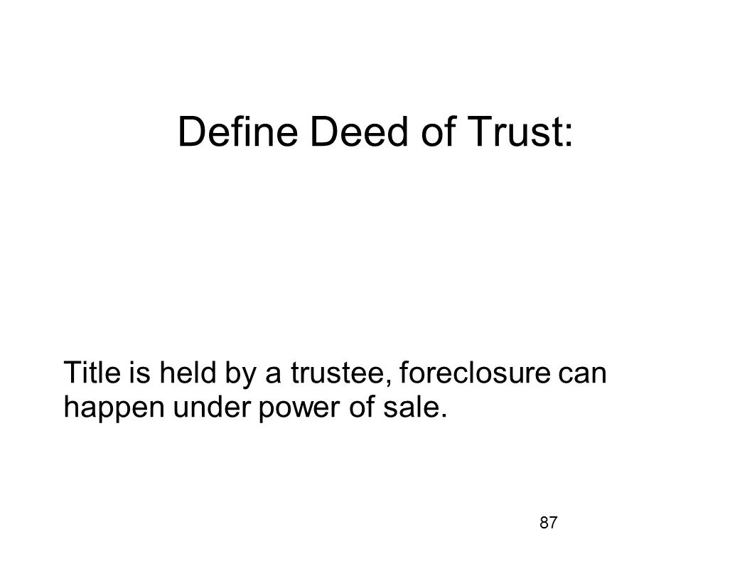 Define Deed of Trust: Title is held by a trustee, foreclosure can happen under power of sale.