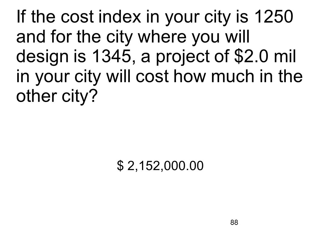 If the cost index in your city is 1250 and for the city where you will design is 1345, a project of $2.0 mil in your city will cost how much in the other city