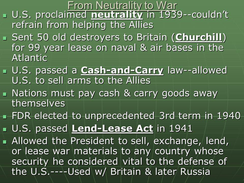 From Neutrality to War U.S. proclaimed neutrality in 1939--couldn't refrain from helping the Allies.