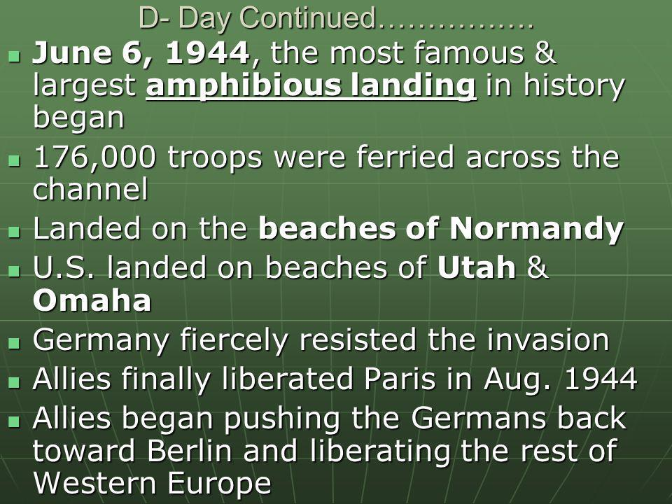 D- Day Continued……………. June 6, 1944, the most famous & largest amphibious landing in history began.