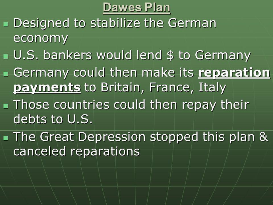 Dawes Plan Designed to stabilize the German economy. U.S. bankers would lend $ to Germany.