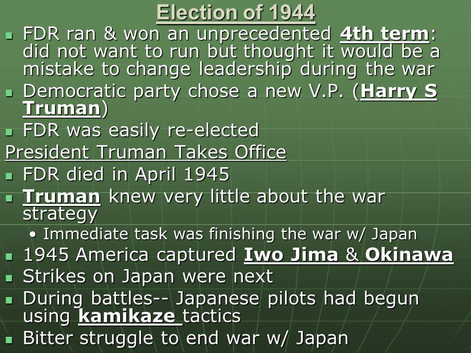 Election of 1944 FDR ran & won an unprecedented 4th term: did not want to run but thought it would be a mistake to change leadership during the war.