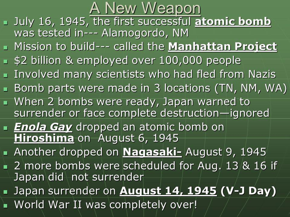 A New Weapon July 16, 1945, the first successful atomic bomb was tested in--- Alamogordo, NM. Mission to build--- called the Manhattan Project.