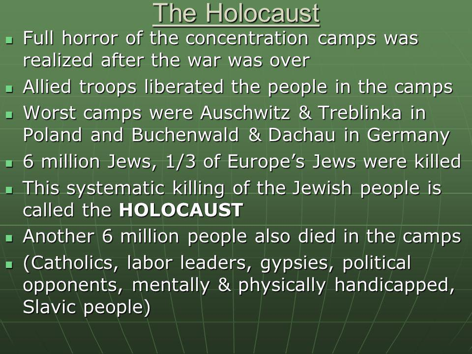 The Holocaust Full horror of the concentration camps was realized after the war was over. Allied troops liberated the people in the camps.