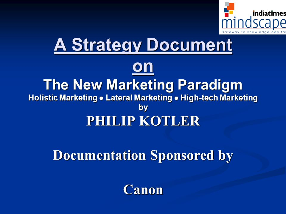 A Strategy Document on The New Marketing Paradigm Holistic Marketing ● Lateral Marketing ● High-tech Marketing by PHILIP KOTLER Documentation Sponsored by Canon