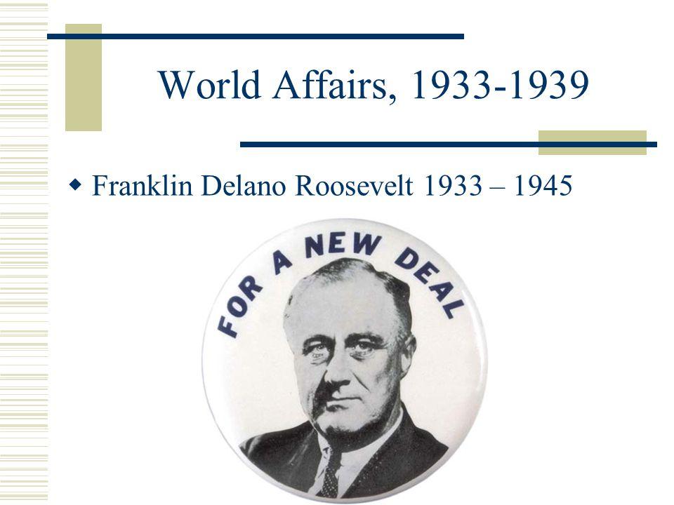 World Affairs, 1933-1939 Franklin Delano Roosevelt 1933 – 1945