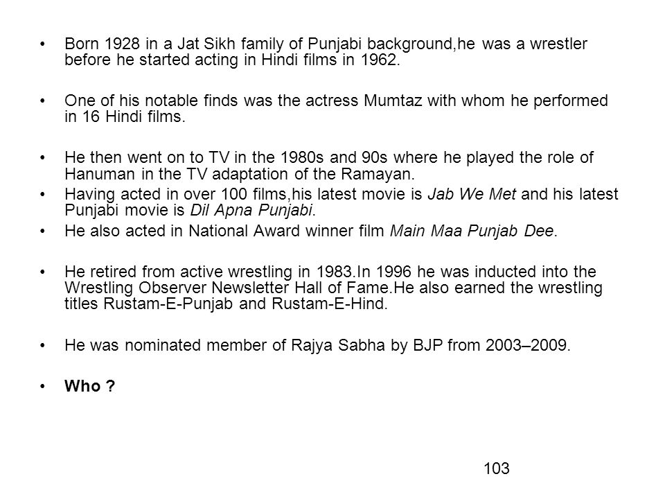 Born 1928 in a Jat Sikh family of Punjabi background,he was a wrestler before he started acting in Hindi films in 1962.