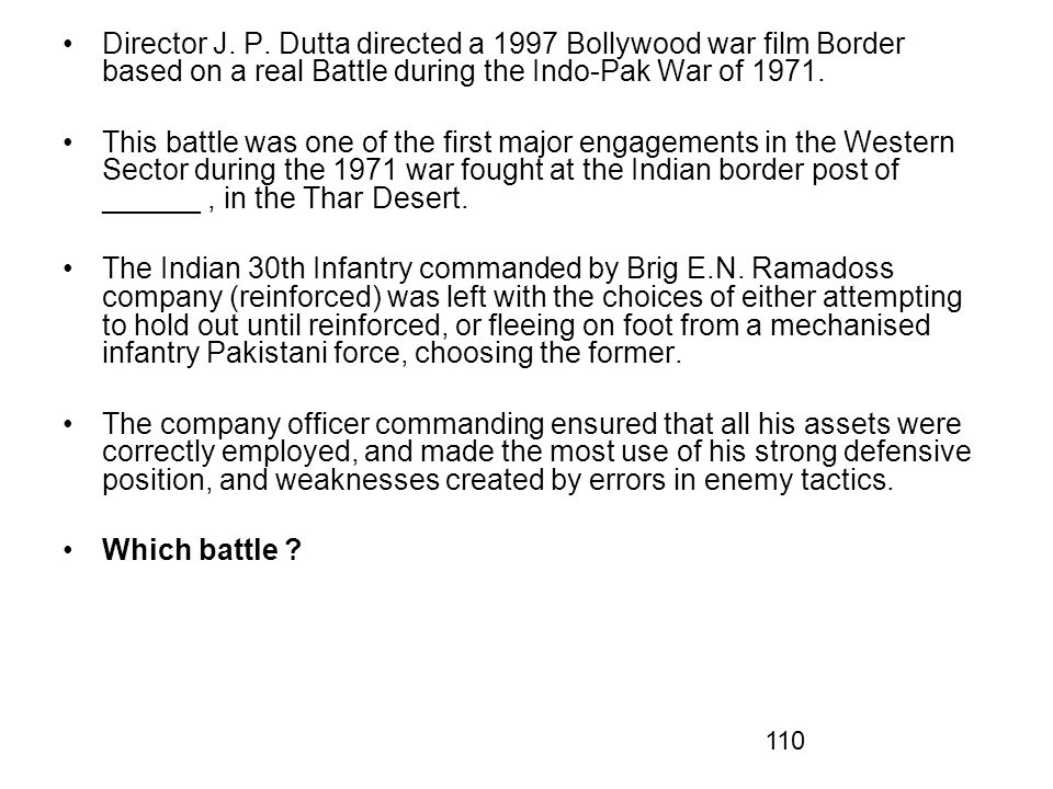 Director J. P. Dutta directed a 1997 Bollywood war film Border based on a real Battle during the Indo-Pak War of 1971.