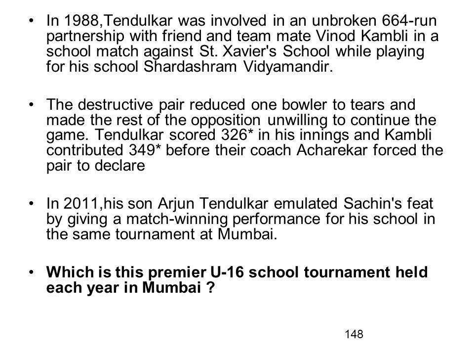 In 1988,Tendulkar was involved in an unbroken 664-run partnership with friend and team mate Vinod Kambli in a school match against St. Xavier s School while playing for his school Shardashram Vidyamandir.