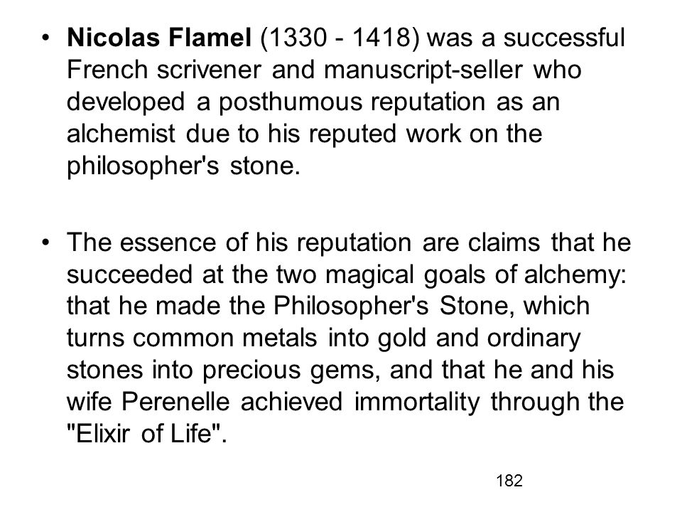 Nicolas Flamel (1330 - 1418) was a successful French scrivener and manuscript-seller who developed a posthumous reputation as an alchemist due to his reputed work on the philosopher s stone.