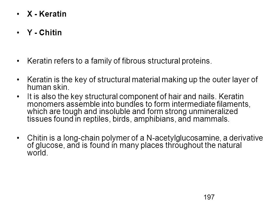 X - Keratin Y - Chitin. Keratin refers to a family of fibrous structural proteins.