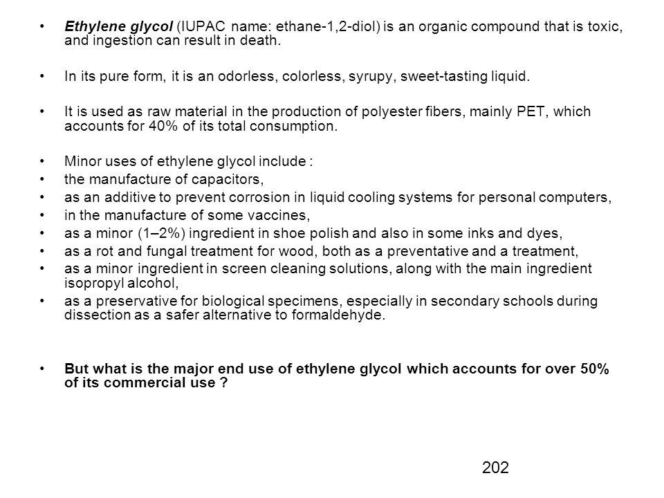 Ethylene glycol (IUPAC name: ethane-1,2-diol) is an organic compound that is toxic, and ingestion can result in death.