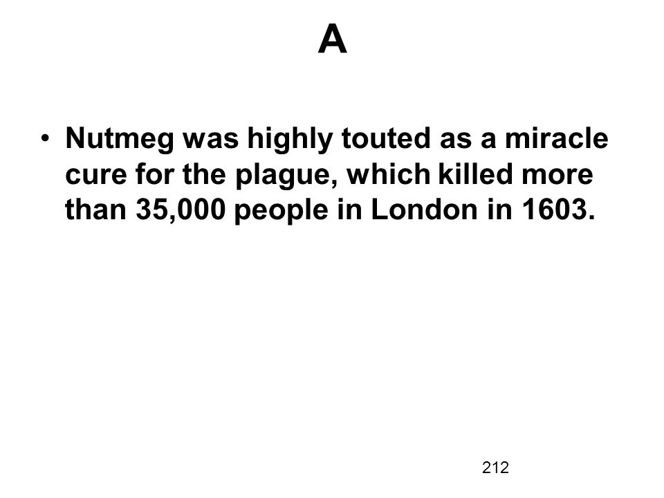 A Nutmeg was highly touted as a miracle cure for the plague, which killed more than 35,000 people in London in 1603.