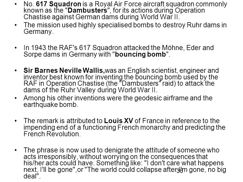 No. 617 Squadron is a Royal Air Force aircraft squadron commonly known as the Dambusters , for its actions during Operation Chastise against German dams during World War II.
