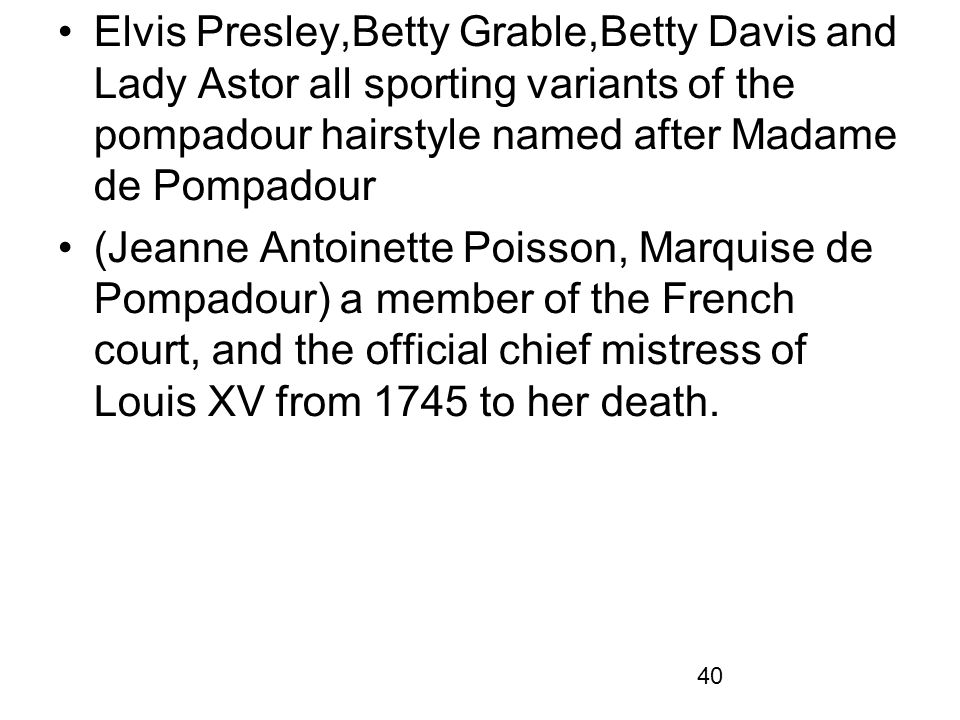Elvis Presley,Betty Grable,Betty Davis and Lady Astor all sporting variants of the pompadour hairstyle named after Madame de Pompadour