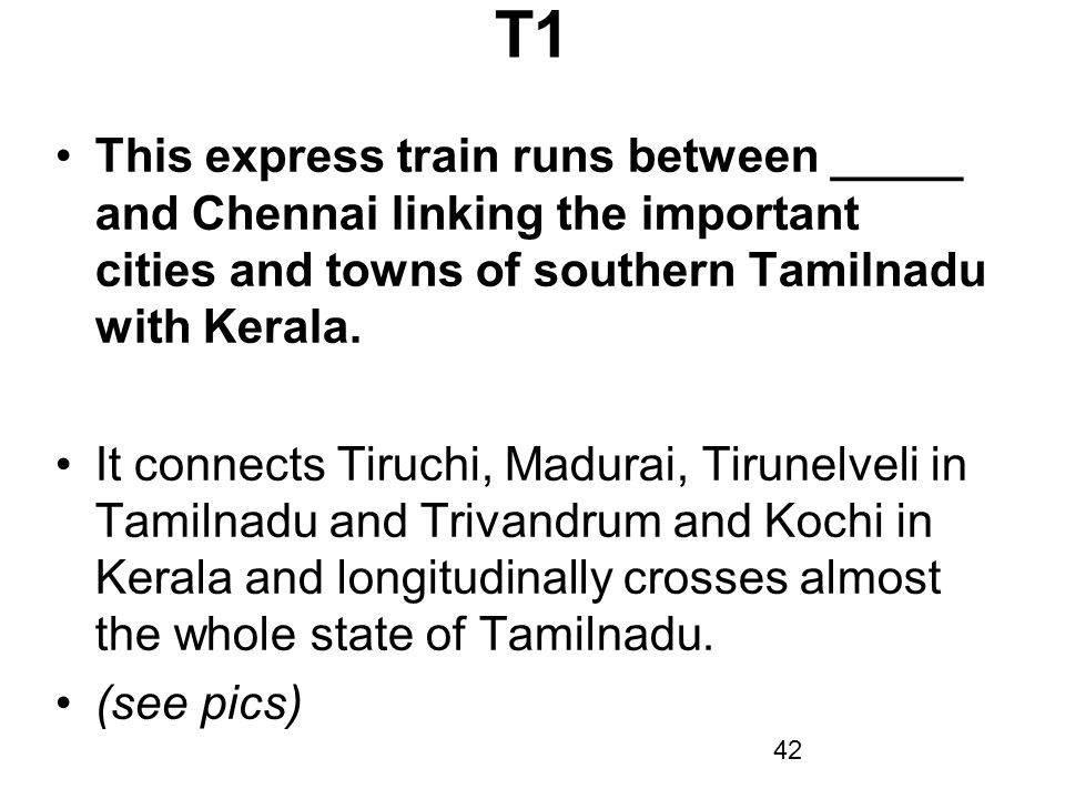 T1 This express train runs between _____ and Chennai linking the important cities and towns of southern Tamilnadu with Kerala.