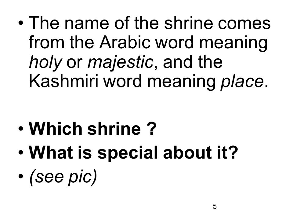 The name of the shrine comes from the Arabic word meaning holy or majestic, and the Kashmiri word meaning place.