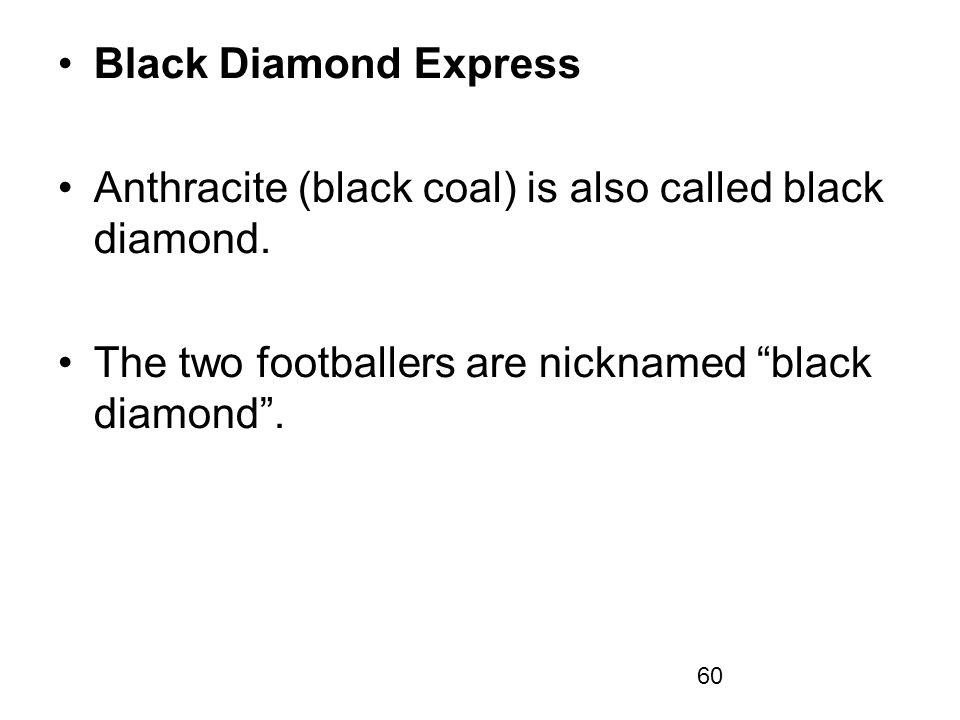 Black Diamond Express Anthracite (black coal) is also called black diamond.