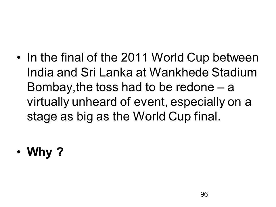 In the final of the 2011 World Cup between India and Sri Lanka at Wankhede Stadium Bombay,the toss had to be redone – a virtually unheard of event, especially on a stage as big as the World Cup final.
