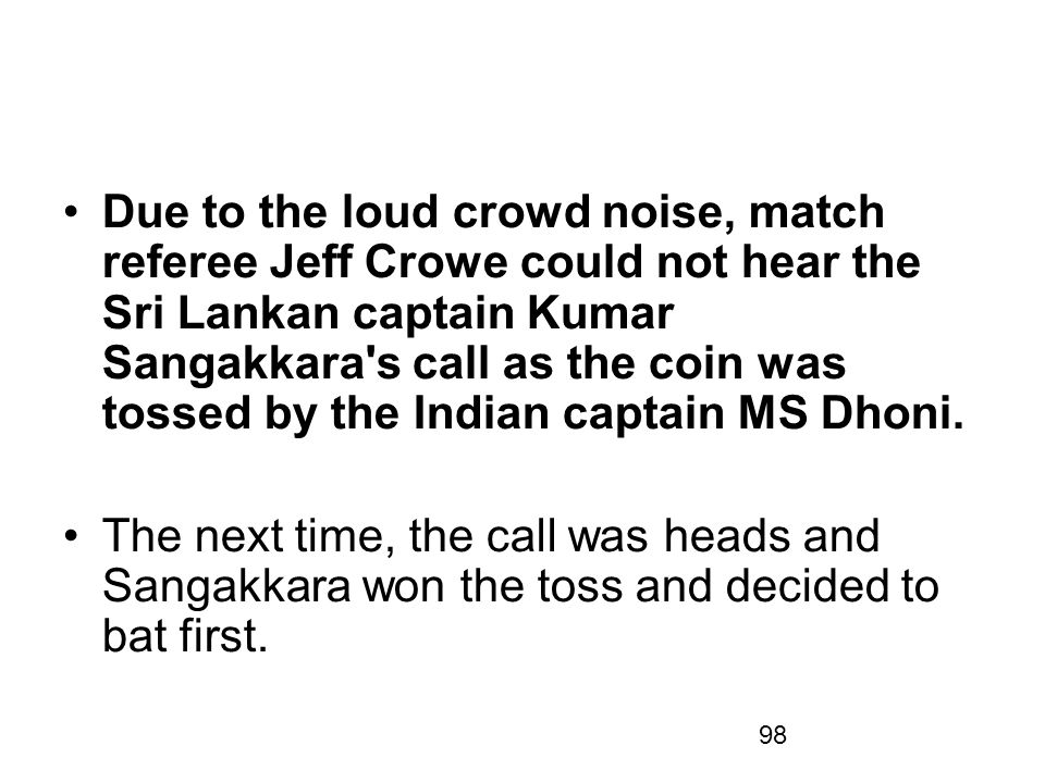 Due to the loud crowd noise, match referee Jeff Crowe could not hear the Sri Lankan captain Kumar Sangakkara s call as the coin was tossed by the Indian captain MS Dhoni.
