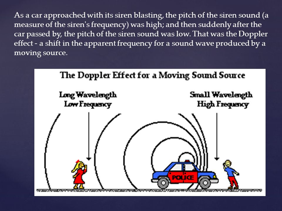 As a car approached with its siren blasting, the pitch of the siren sound (a measure of the siren s frequency) was high; and then suddenly after the car passed by, the pitch of the siren sound was low.