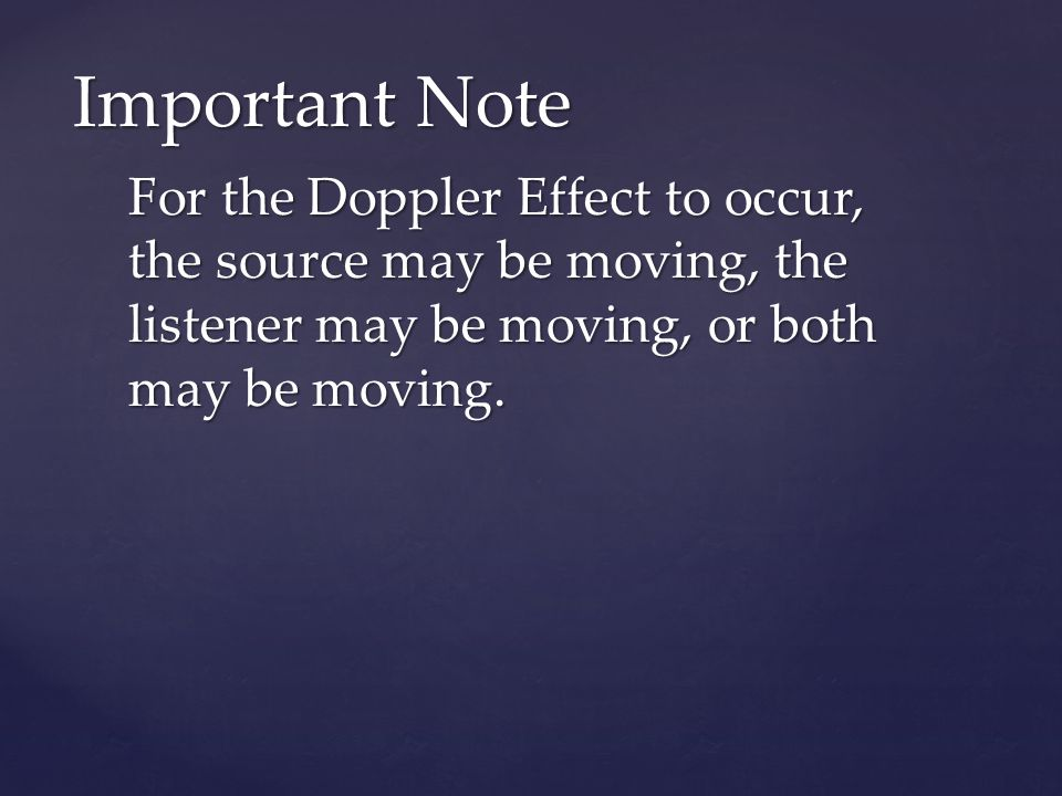 Important Note For the Doppler Effect to occur, the source may be moving, the listener may be moving, or both may be moving.
