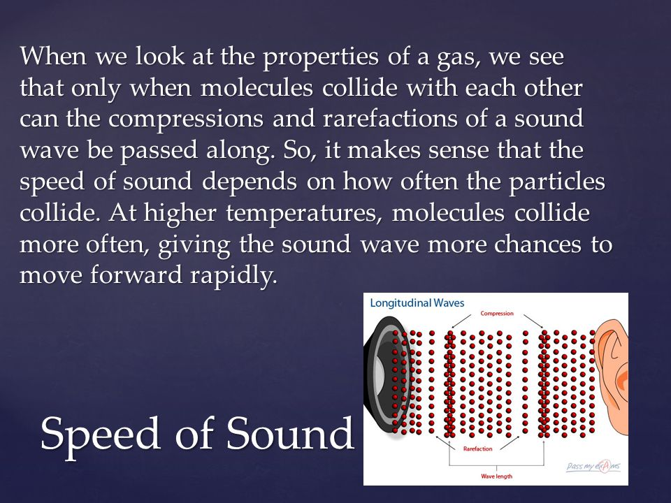 When we look at the properties of a gas, we see that only when molecules collide with each other can the compressions and rarefactions of a sound wave be passed along. So, it makes sense that the speed of sound depends on how often the particles collide. At higher temperatures, molecules collide more often, giving the sound wave more chances to move forward rapidly.