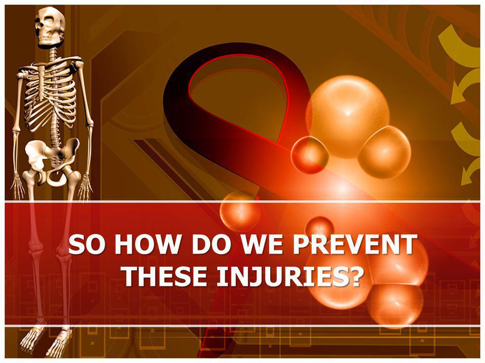 SO HOW DO WE PREVENT THESE INJURIES
