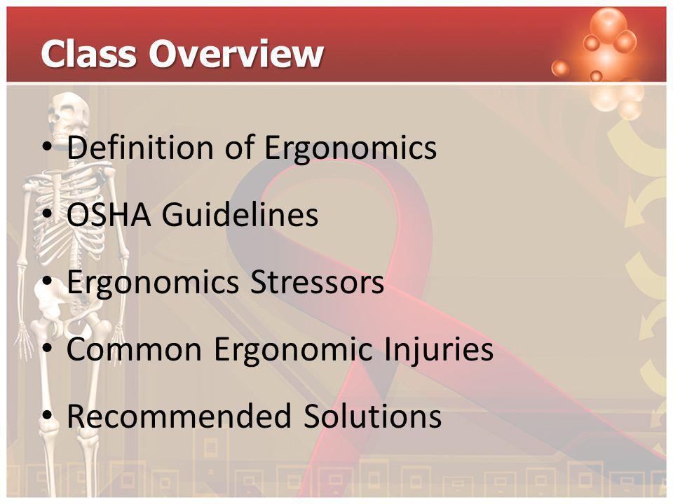 Class Overview Definition of Ergonomics. OSHA Guidelines. Ergonomics Stressors. Common Ergonomic Injuries.