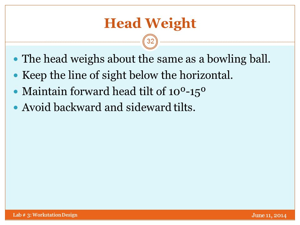 Head Weight The head weighs about the same as a bowling ball.
