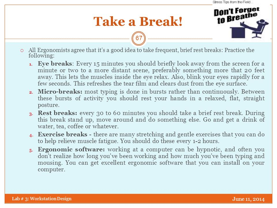 Take a Break! All Ergonomists agree that it s a good idea to take frequent, brief rest breaks: Practice the following: