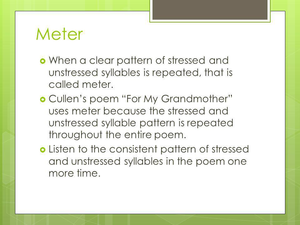 Meter When a clear pattern of stressed and unstressed syllables is repeated, that is called meter.