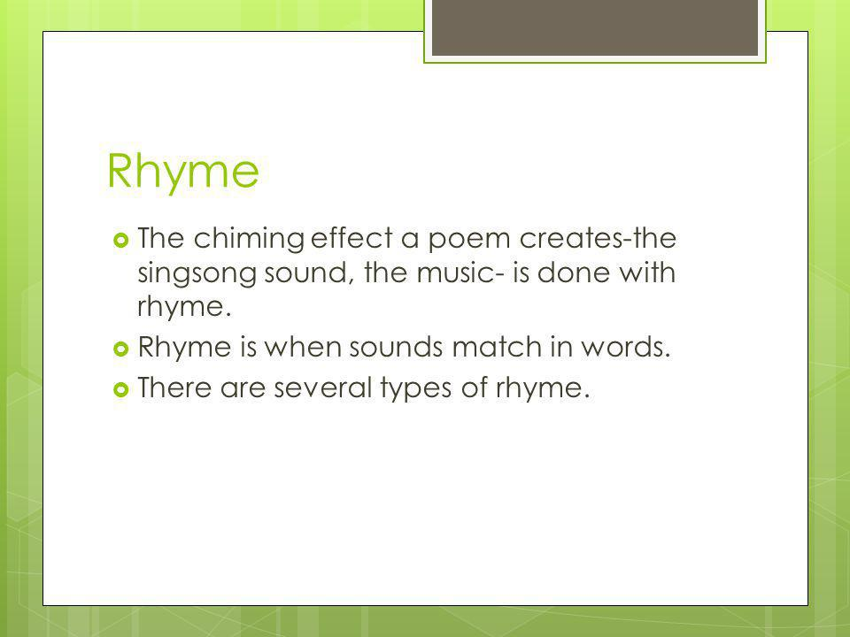 Rhyme The chiming effect a poem creates-the singsong sound, the music- is done with rhyme. Rhyme is when sounds match in words.