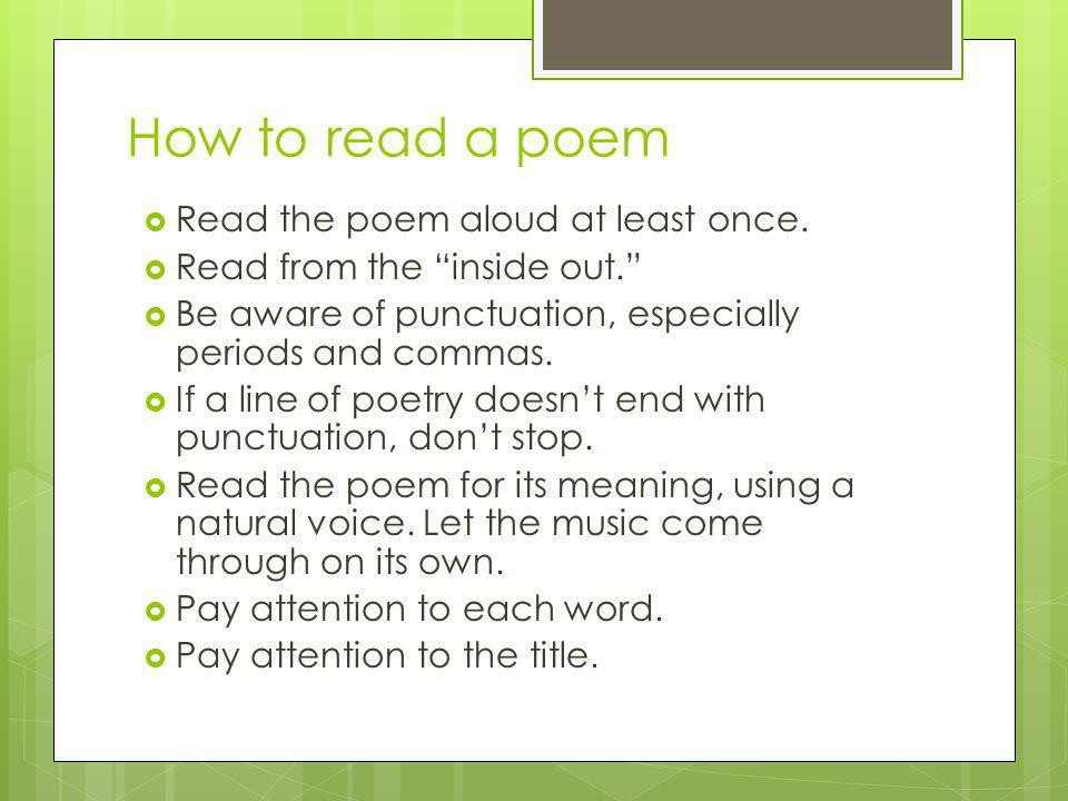 How to read a poem Read the poem aloud at least once.