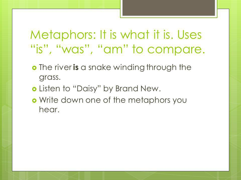 Metaphors: It is what it is. Uses is , was , am to compare.