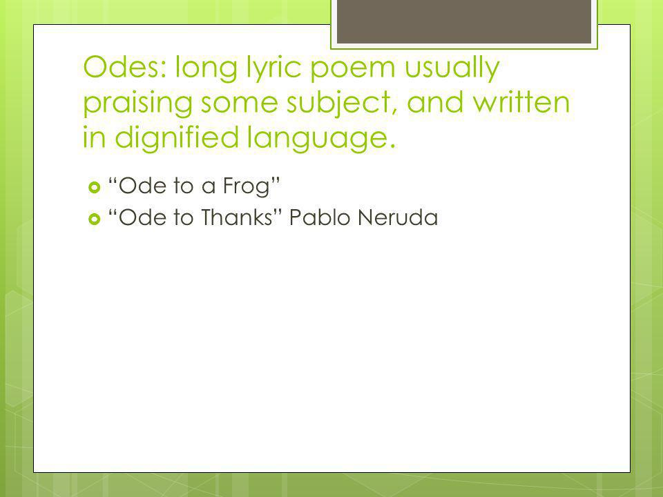 Odes: long lyric poem usually praising some subject, and written in dignified language.
