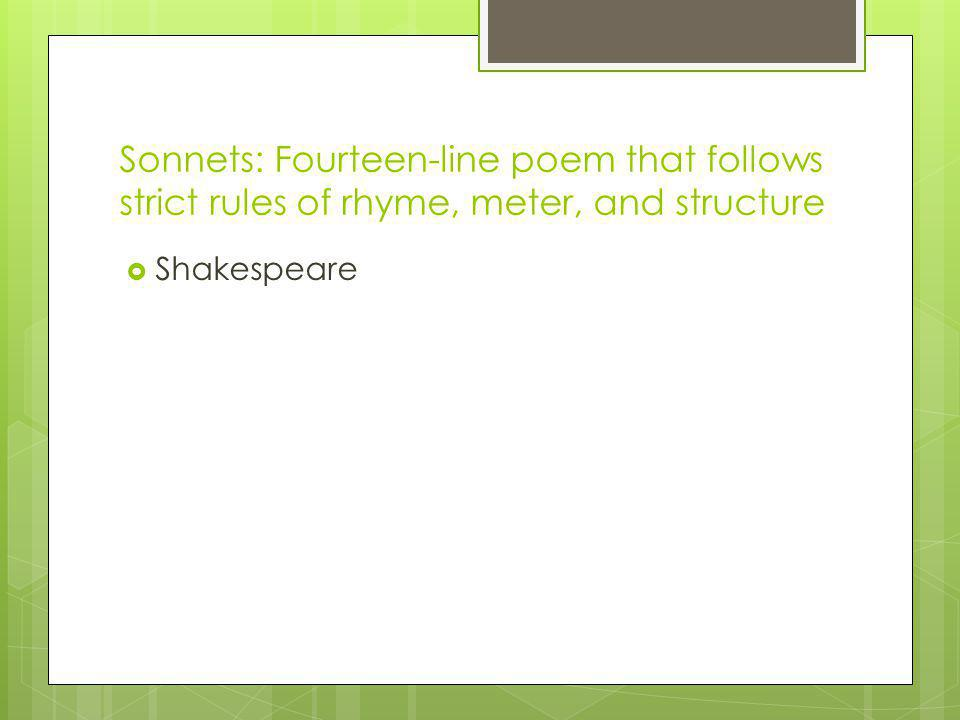 Sonnets: Fourteen-line poem that follows strict rules of rhyme, meter, and structure