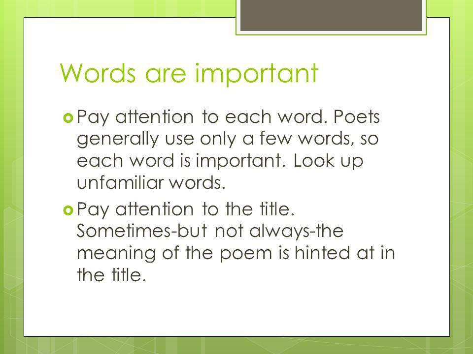 Words are important Pay attention to each word. Poets generally use only a few words, so each word is important. Look up unfamiliar words.