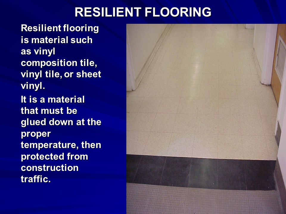 RESILIENT FLOORING Resilient flooring is material such as vinyl composition tile, vinyl tile, or sheet vinyl.