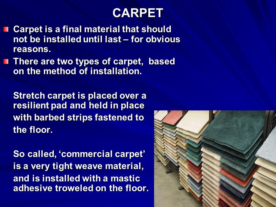 CARPET Carpet is a final material that should not be installed until last – for obvious reasons.