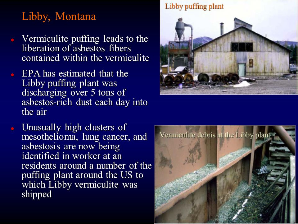 Libby, Montana Vermiculite puffing leads to the liberation of asbestos fibers contained within the vermiculite.