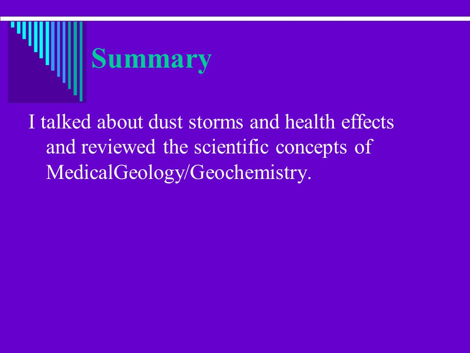 Summary I talked about dust storms and health effects and reviewed the scientific concepts of MedicalGeology/Geochemistry.