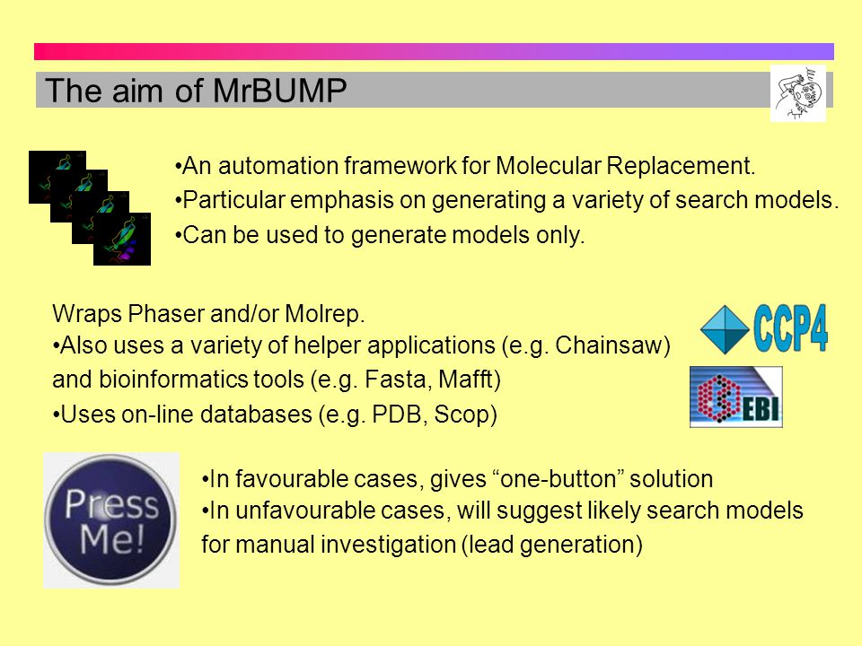 The aim of MrBUMP An automation framework for Molecular Replacement.