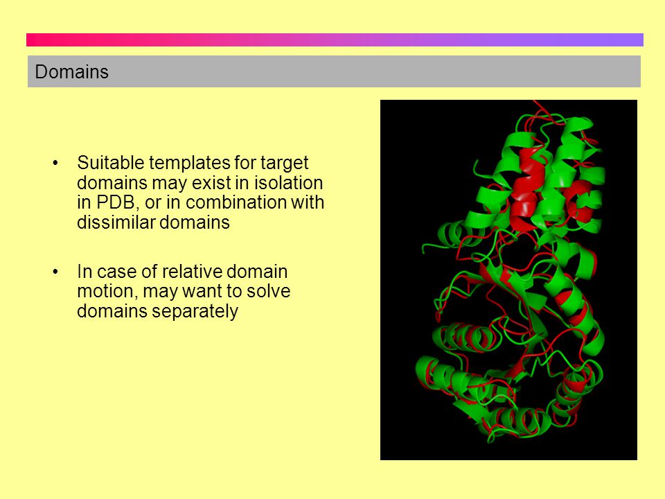 Domains Suitable templates for target domains may exist in isolation in PDB, or in combination with dissimilar domains.